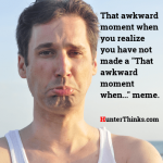 That awkward moment when you realize you have not made a 'That awkward moment when...' meme.