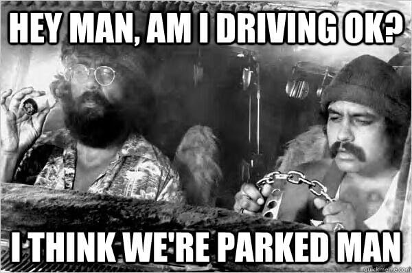 Am I driving ok? I think we're parked, man.