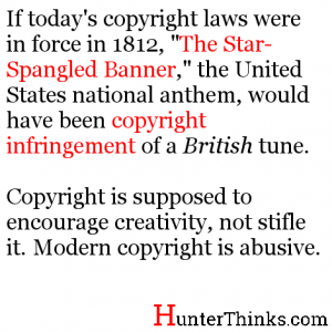 """If today's copyright laws were in force in 1812, """"The Star-Spangled Banner,"""" the United States national anthem, would have been copyright infringement of a British tune. Copyright is supposed to encourage creativity, not stifle it. Modern copyright is abusive."""