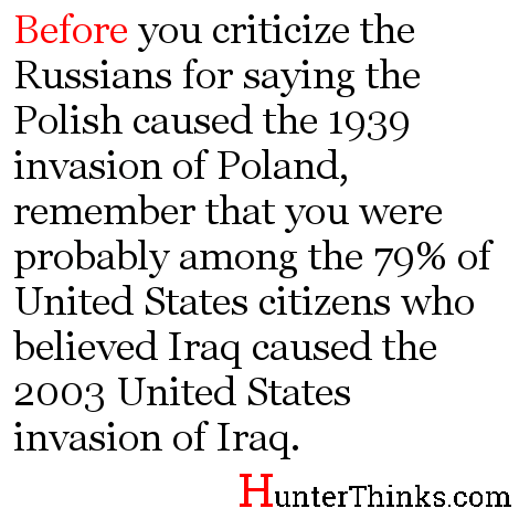 Before you criticize the Russians for saying the Polish caused the 1939 invasion of Poland, remember that in 2003, you were probably among the 79% of United States citizens who believed Iraq caused the United States to invade Iraq.